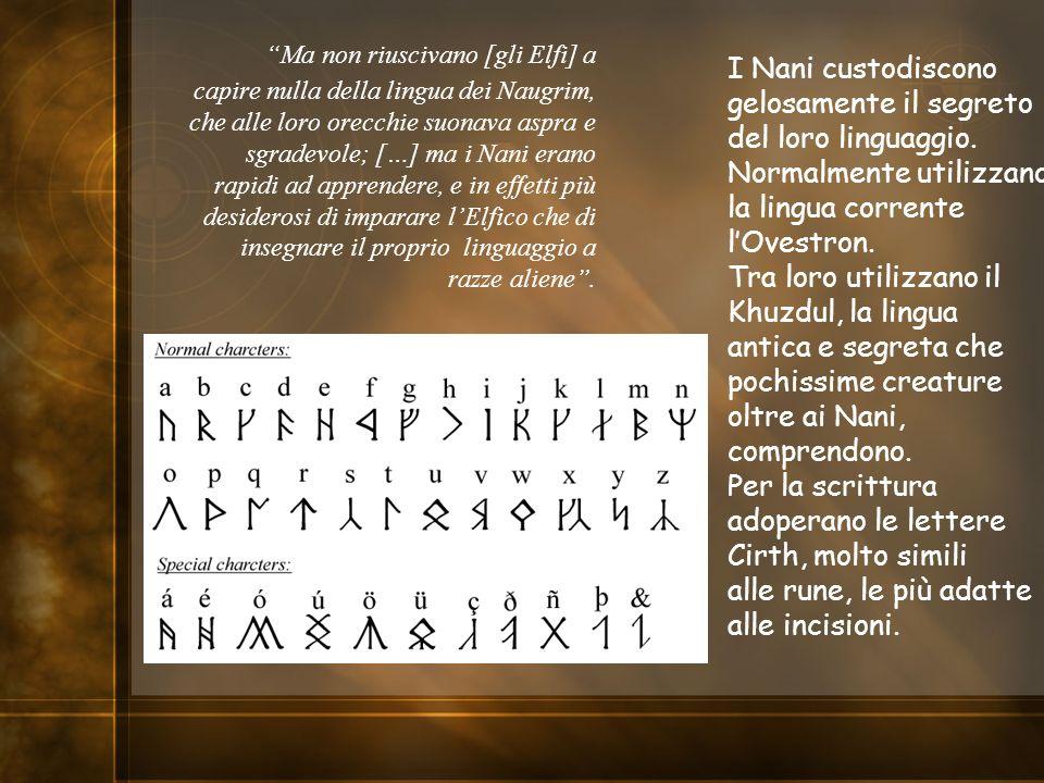 Ma non riuscivano [gli Elfi] a capire nulla della lingua dei Naugrim, che alle loro orecchie suonava aspra e sgradevole; […] ma i Nani erano rapidi ad apprendere, e in effetti più desiderosi di imparare l'Elfico che di insegnare il proprio linguaggio a razze aliene .